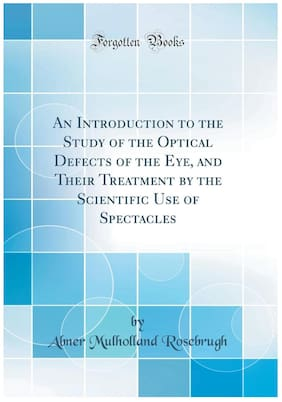 An Introduction to the Study of the Optical Defects of the Eye, and Their Treatment by the Scientific Use of Spectacles (Classic Reprint)