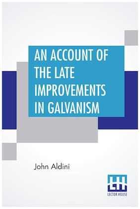 An Account Of The Late Improvements In Galvanism: With A Series Of Curious And Interesting Experiments Performed. To Which Is Added;An Appendix;Containing The Author S Experiments