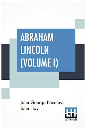 Abraham Lincoln (Volume I): A History In Two Volumes - Volume I