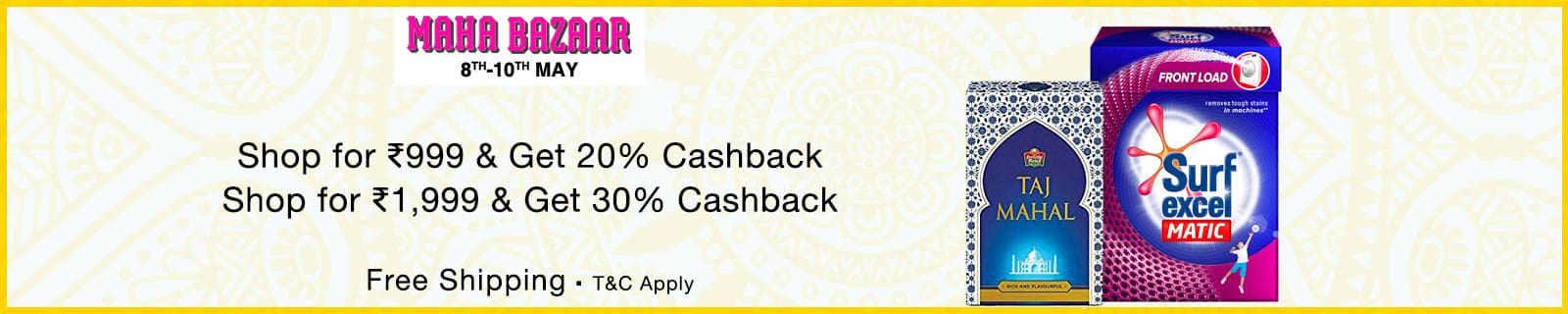 MAHA BAZAR 8TH-10TH MAY Shop for Rs 999 & Get 20% Cashback Shop for Rs 1,999 & Get 30% Cashback Free Shipping